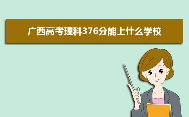 2021广西高考理科376分可以上什么大学