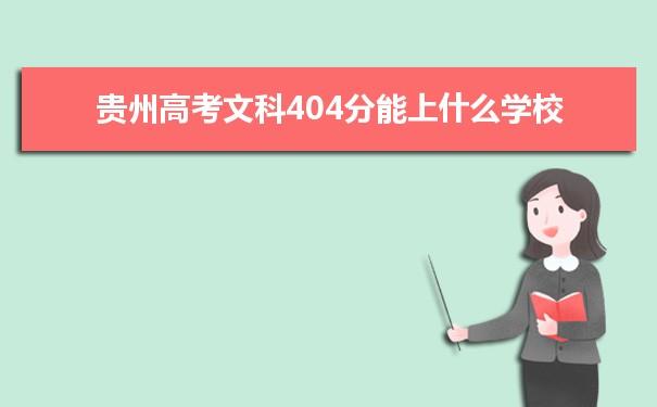 我们的高考志愿填报老师根据理念大数据整理了2021贵州高考分数文科404分可以上什么大学