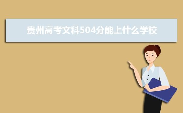 我们的高考志愿填报老师根据理念大数据整理了2021贵州高考分数文科504分可以上什么大学