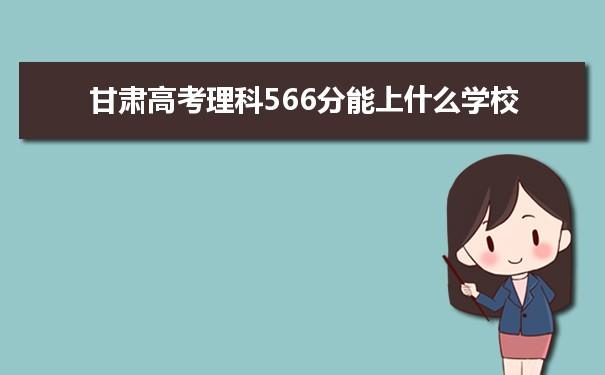 2021甘肃高考理科566分可以上什么大学