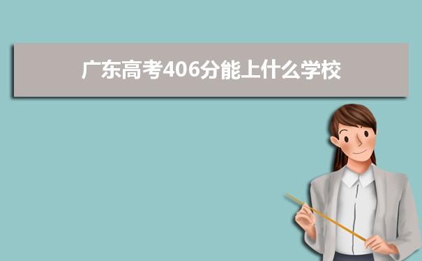 2021广东高考406分可以上什么大学