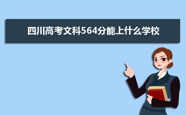 2021四川高考文科564分可以上什么大学