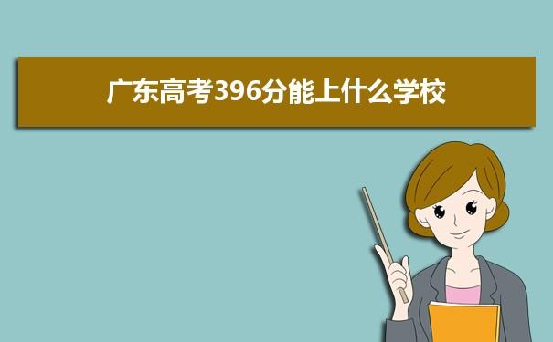 2021广东高考396分可以上什么大学