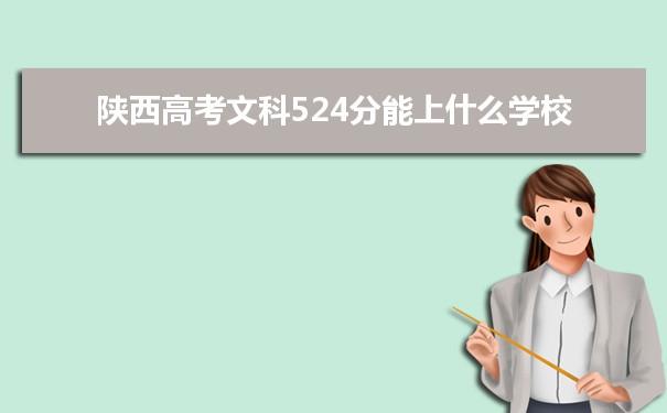 2021陕西高考文科524分可以上什么大学