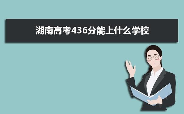 2021湖南高考436分可以上什么大学