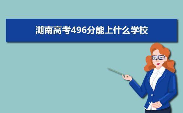 2021湖南高考496分可以上什么大学