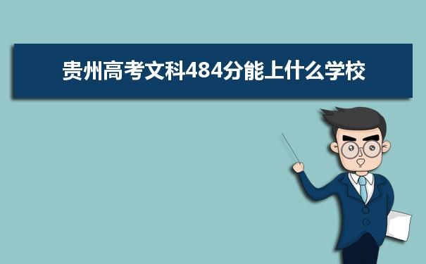 我们的高考志愿填报老师根据理念大数据整理了2021贵州高考分数文科484分可以上什么大学