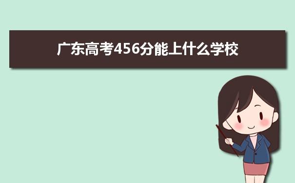 2021广东高考456分可以上什么大学