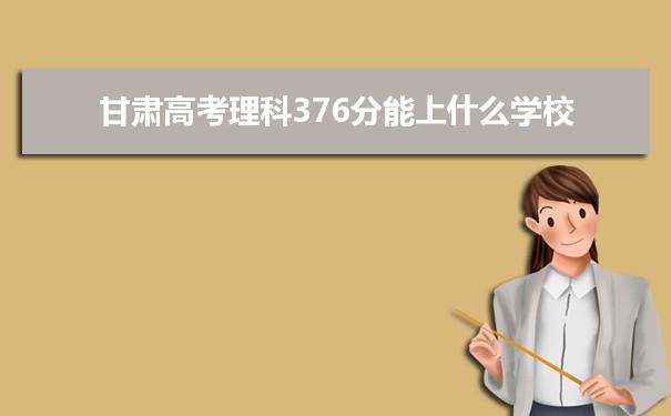 2021甘肃高考理科376分可以上什么大学