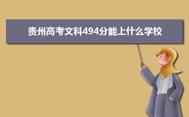 我们的高考志愿填报老师根据理念大数据整理了2021贵州高考分数文科494分可以上什么大学