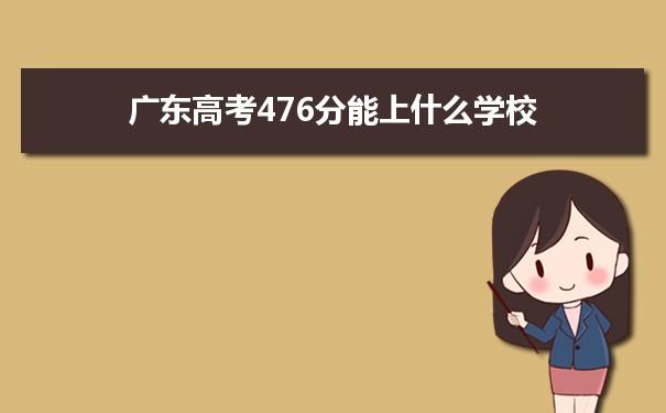 2021广东高考476分可以上什么大学