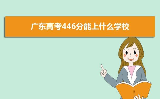 2021广东高考446分可以上什么大学