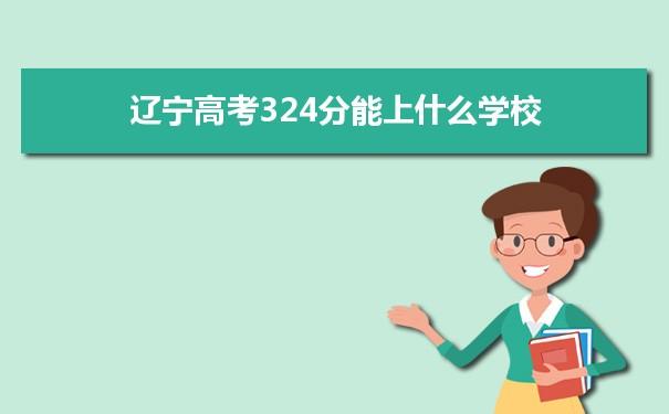 2021辽宁高考324分可以上什么大学