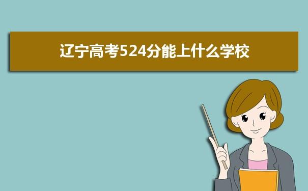2021辽宁高考524分可以上什么大学