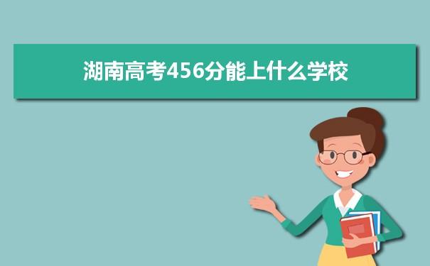 2021湖南高考456分可以上什么大学