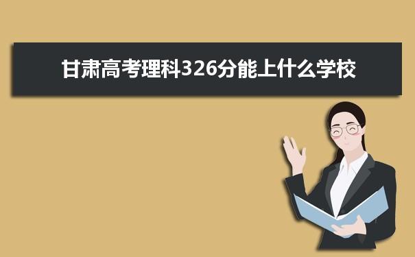 2021甘肃高考理科326分可以上什么大学