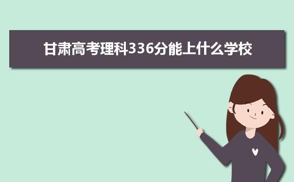 2021甘肃高考理科336分可以上什么大学