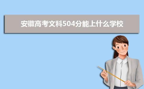 2021安徽高考文科504分可以上什么大学