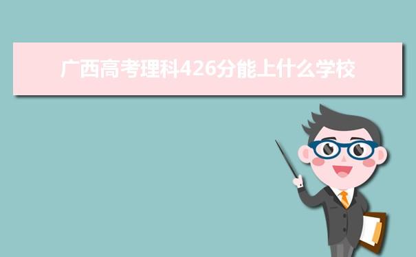 2021广西高考理科426分可以上什么大学