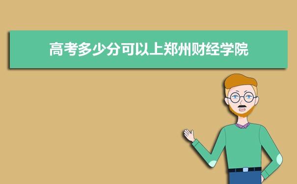 高考多少分可以上郑州财经学院 附2021年最低分数线和位次