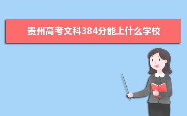 我们的高考志愿填报老师根据理念大数据整理了2021贵州高考分数文科384分可以上什么大学