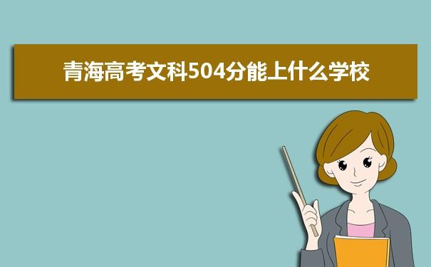 2021青海高考文科504分可以上什么大学
