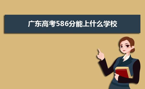 2021广东高考586分可以上什么大学