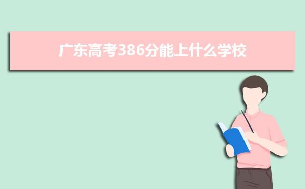 2021广东高考386分可以上什么大学