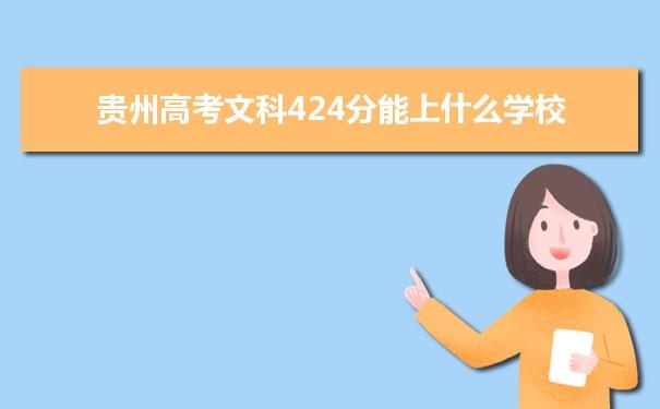 我们的高考志愿填报老师根据理念大数据整理了2021贵州高考分数文科424分可以上什么大学