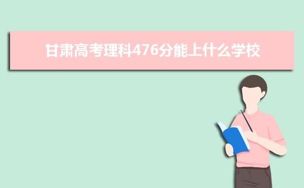2021甘肃高考理科476分可以上什么大学