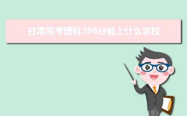 2021甘肃高考理科396分可以上什么大学