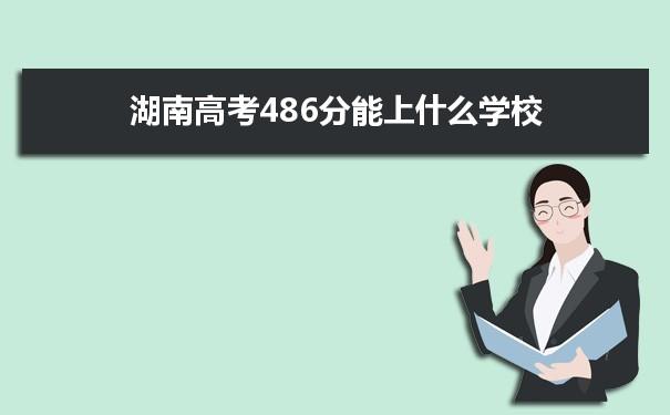 2021湖南高考486分可以上什么大学