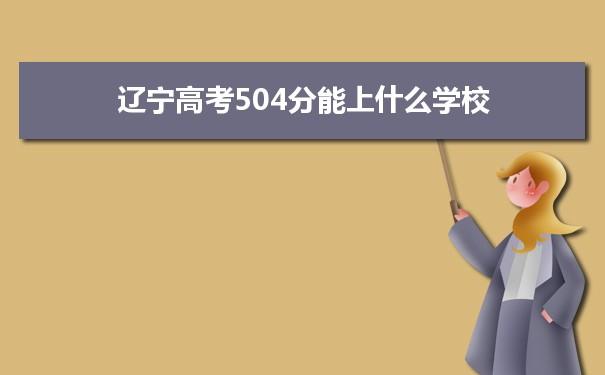 2021辽宁高考504分可以上什么大学
