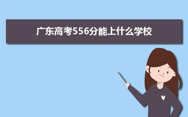 2021广东高考556分可以上什么大学