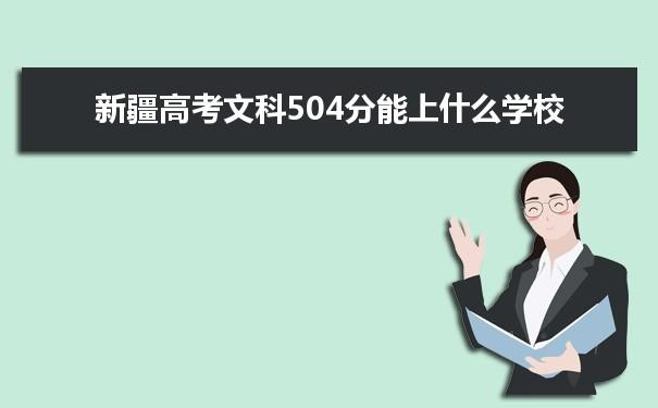 2021新疆高考文科504分可以上什么大学