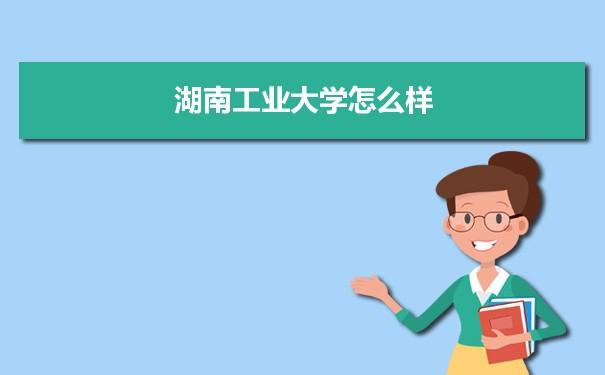 湖南工业大学怎么样 附就业前景和就业率数据报告