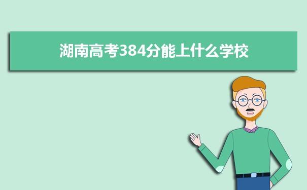 2021湖南高考384分可以上什么大学