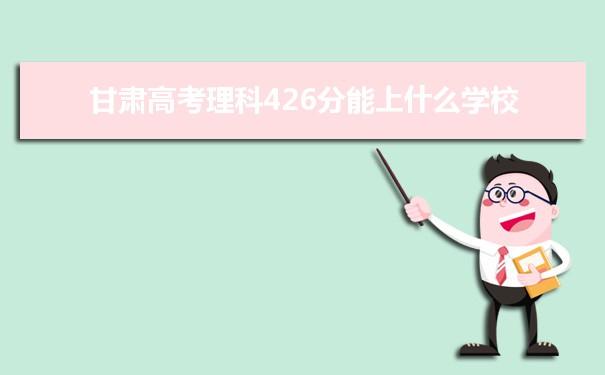 2021甘肃高考理科426分可以上什么大学