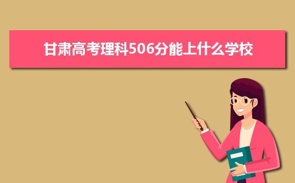 2021甘肃高考理科506分可以上什么大学