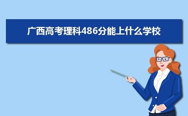 2021广西高考理科486分可以上什么大学