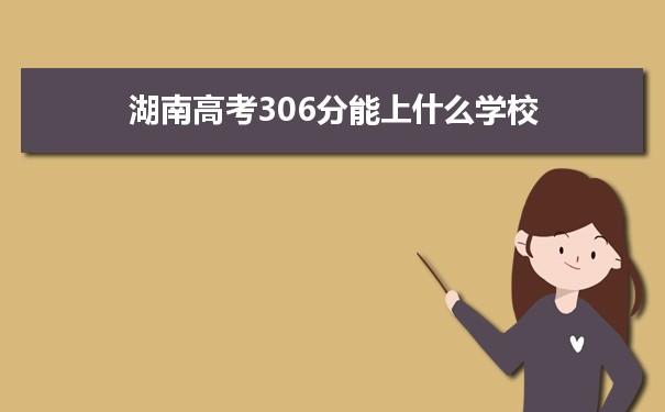 2021湖南高考306分可以上什么大学