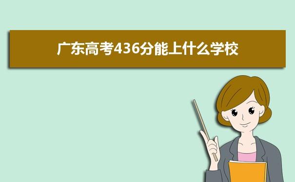2021广东高考436分可以上什么大学