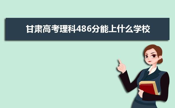 2021甘肃高考理科486分可以上什么大学