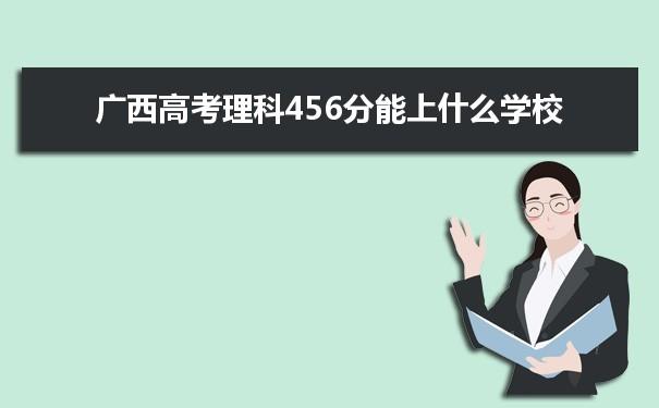 2021广西高考理科456分可以上什么大学