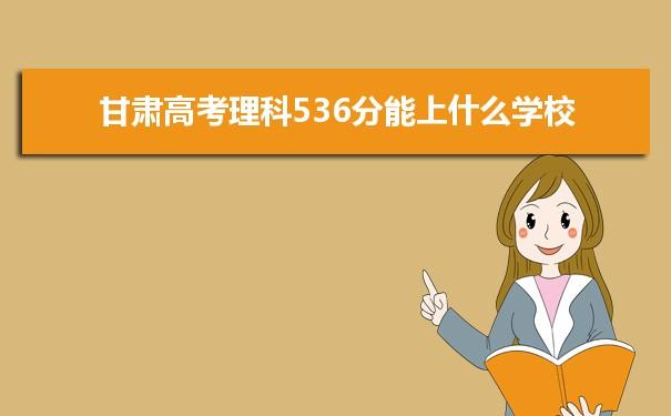 2021甘肃高考理科536分可以上什么大学