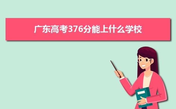 2021广东高考376分可以上什么大学