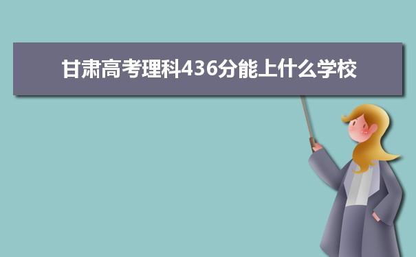 2021甘肃高考理科436分可以上什么大学