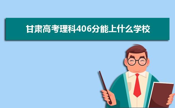 2021甘肃高考理科406分可以上什么大学