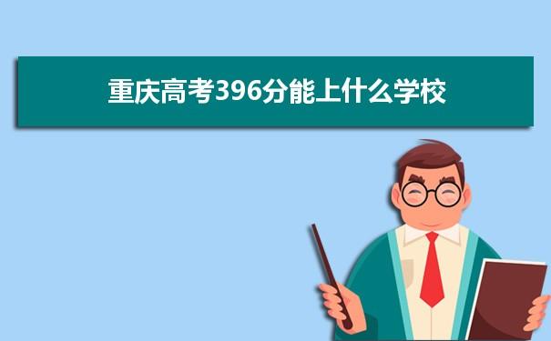 2021重庆高考396分可以上什么大学