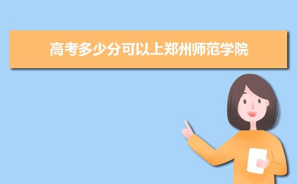 高考多少分可以上郑州师范学院 附2021年最低分数线和位次